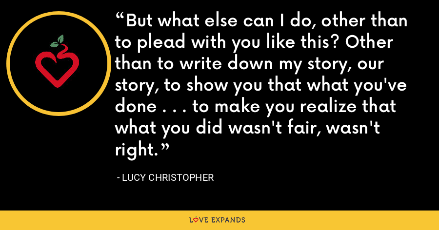 But what else can I do, other than to plead with you like this? Other than to write down my story, our story, to show you that what you've done . . . to make you realize that what you did wasn't fair, wasn't right. - Lucy Christopher