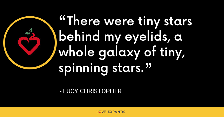 There were tiny stars behind my eyelids, a whole galaxy of tiny, spinning stars. - Lucy Christopher