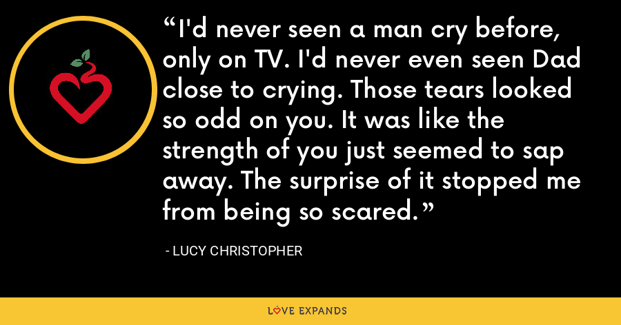 I'd never seen a man cry before, only on TV. I'd never even seen Dad close to crying. Those tears looked so odd on you. It was like the strength of you just seemed to sap away. The surprise of it stopped me from being so scared. - Lucy Christopher