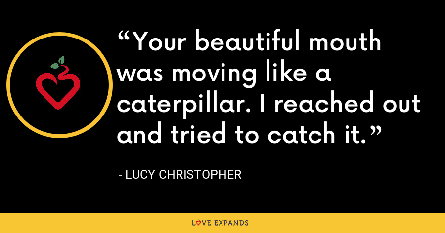 Your beautiful mouth was moving like a caterpillar. I reached out and tried to catch it. - Lucy Christopher