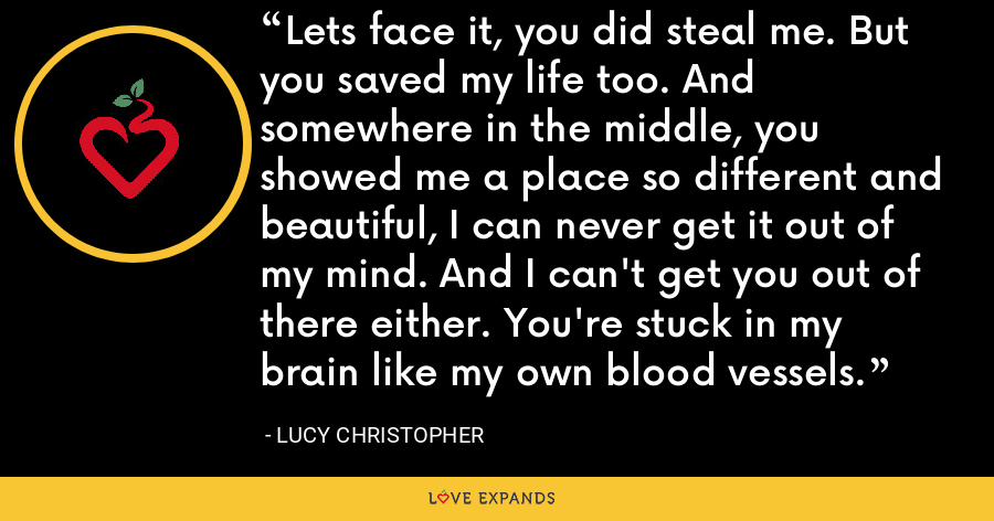 Lets face it, you did steal me. But you saved my life too. And somewhere in the middle, you showed me a place so different and beautiful, I can never get it out of my mind. And I can't get you out of there either. You're stuck in my brain like my own blood vessels. - Lucy Christopher