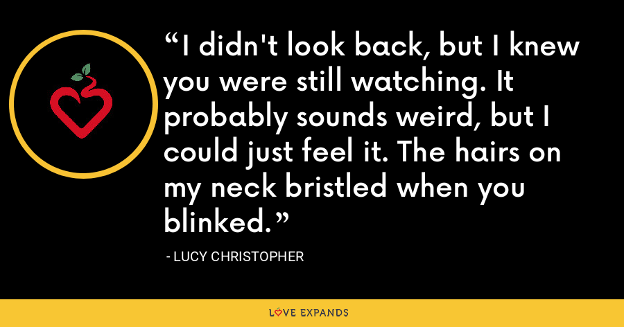I didn't look back, but I knew you were still watching. It probably sounds weird, but I could just feel it. The hairs on my neck bristled when you blinked. - Lucy Christopher