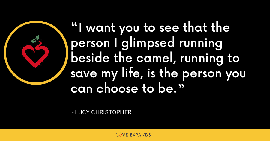 I want you to see that the person I glimpsed running beside the camel, running to save my life, is the person you can choose to be. - Lucy Christopher
