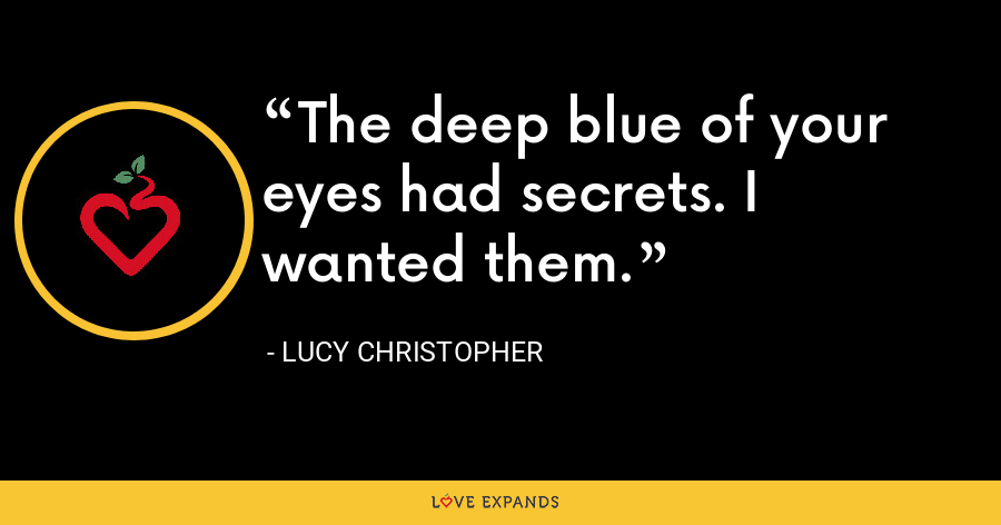 The deep blue of your eyes had secrets. I wanted them. - Lucy Christopher