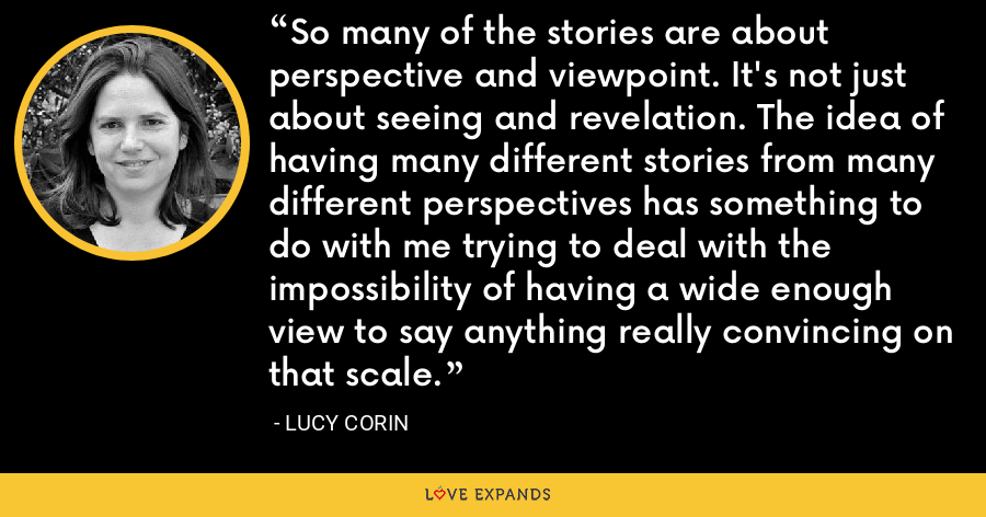 So many of the stories are about perspective and viewpoint. It's not just about seeing and revelation. The idea of having many different stories from many different perspectives has something to do with me trying to deal with the impossibility of having a wide enough view to say anything really convincing on that scale. - Lucy Corin
