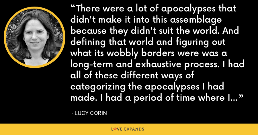 There were a lot of apocalypses that didn't make it into this assemblage because they didn't suit the world. And defining that world and figuring out what its wobbly borders were was a long-term and exhaustive process. I had all of these different ways of categorizing the apocalypses I had made. I had a period of time where I cut them up. - Lucy Corin