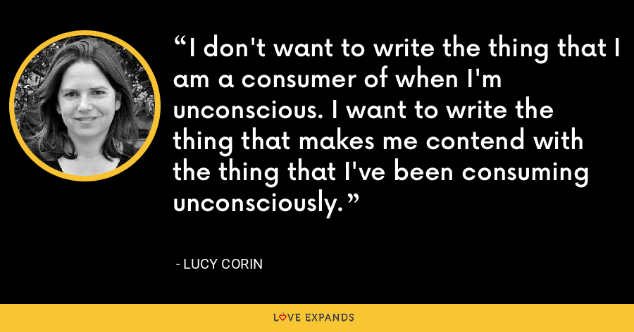 I don't want to write the thing that I am a consumer of when I'm unconscious. I want to write the thing that makes me contend with the thing that I've been consuming unconsciously. - Lucy Corin