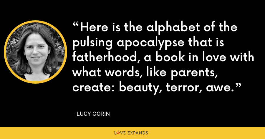 Here is the alphabet of the pulsing apocalypse that is fatherhood, a book in love with what words, like parents, create: beauty, terror, awe. - Lucy Corin
