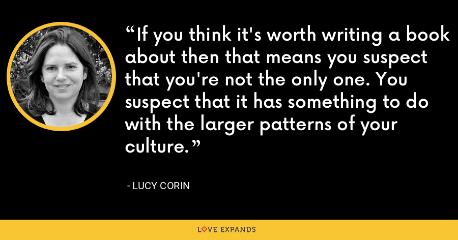 If you think it's worth writing a book about then that means you suspect that you're not the only one. You suspect that it has something to do with the larger patterns of your culture. - Lucy Corin