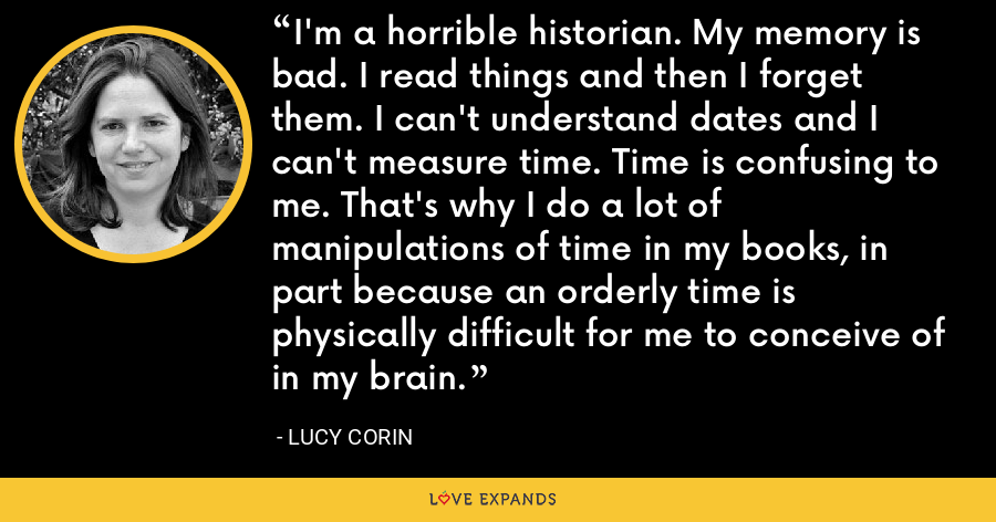 I'm a horrible historian. My memory is bad. I read things and then I forget them. I can't understand dates and I can't measure time. Time is confusing to me. That's why I do a lot of manipulations of time in my books, in part because an orderly time is physically difficult for me to conceive of in my brain. - Lucy Corin