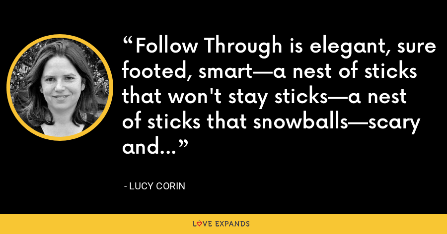 Follow Through is elegant, sure footed, smart—a nest of sticks that won't stay sticks—a nest of sticks that snowballs—scary and marvelous. - Lucy Corin