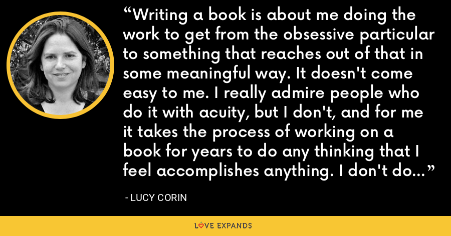 Writing a book is about me doing the work to get from the obsessive particular to something that reaches out of that in some meaningful way. It doesn't come easy to me. I really admire people who do it with acuity, but I don't, and for me it takes the process of working on a book for years to do any thinking that I feel accomplishes anything. I don't do it off the cuff well. - Lucy Corin