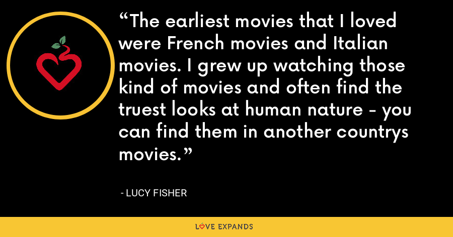 The earliest movies that I loved were French movies and Italian movies. I grew up watching those kind of movies and often find the truest looks at human nature - you can find them in another countrys movies. - Lucy Fisher