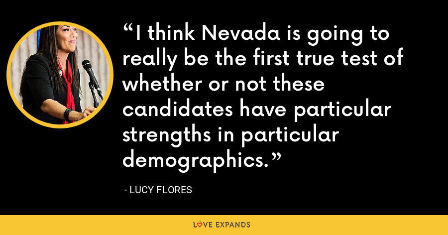 I think Nevada is going to really be the first true test of whether or not these candidates have particular strengths in particular demographics. - Lucy Flores