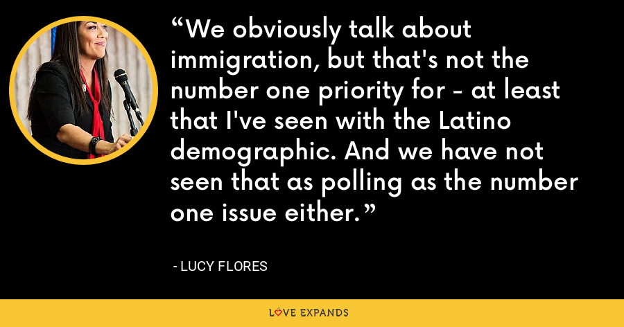 We obviously talk about immigration, but that's not the number one priority for - at least that I've seen with the Latino demographic. And we have not seen that as polling as the number one issue either. - Lucy Flores