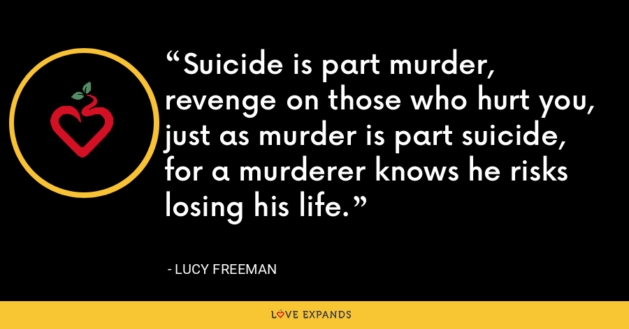 Suicide is part murder, revenge on those who hurt you, just as murder is part suicide, for a murderer knows he risks losing his life. - Lucy Freeman