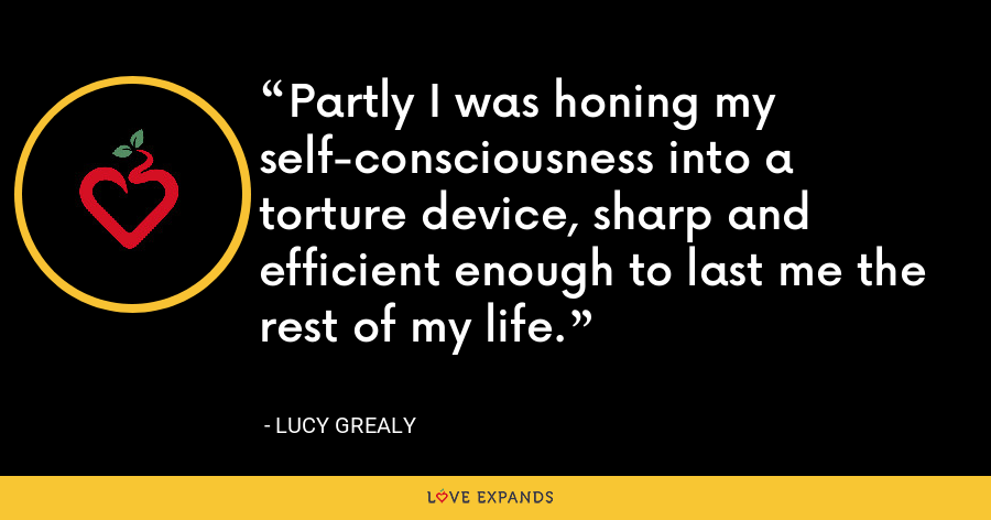 Partly I was honing my self-consciousness into a torture device, sharp and efficient enough to last me the rest of my life. - Lucy Grealy