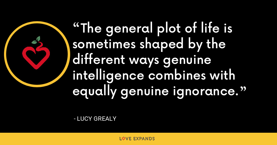 The general plot of life is sometimes shaped by the different ways genuine intelligence combines with equally genuine ignorance. - Lucy Grealy