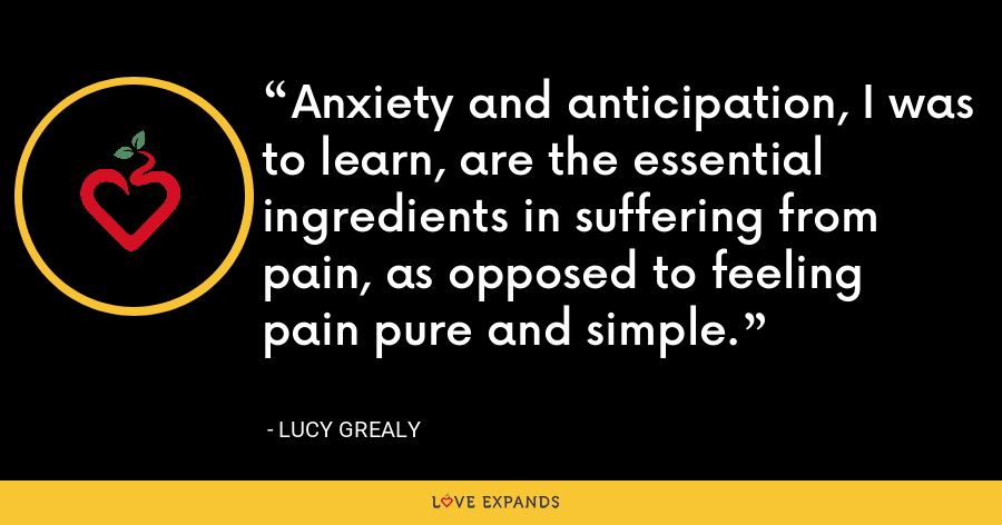 Anxiety and anticipation, I was to learn, are the essential ingredients in suffering from pain, as opposed to feeling pain pure and simple. - Lucy Grealy