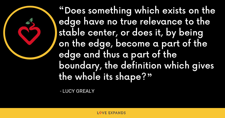 Does something which exists on the edge have no true relevance to the stable center, or does it, by being on the edge, become a part of the edge and thus a part of the boundary, the definition which gives the whole its shape? - Lucy Grealy