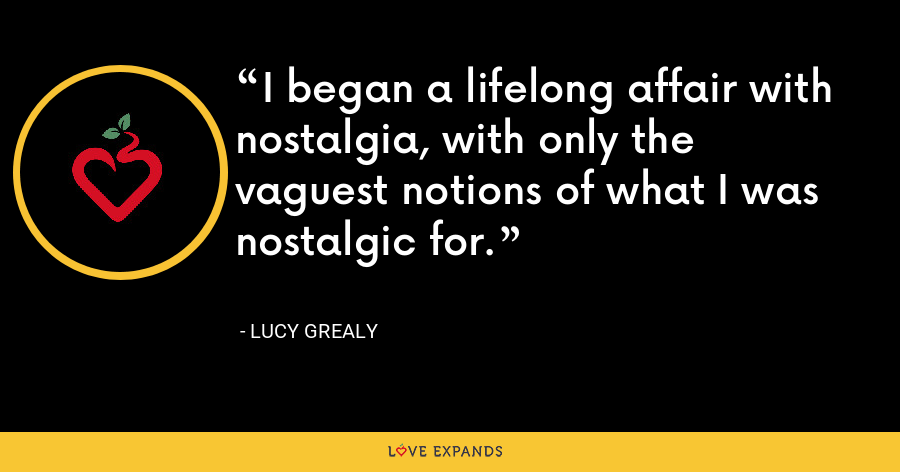 I began a lifelong affair with nostalgia, with only the vaguest notions of what I was nostalgic for. - Lucy Grealy