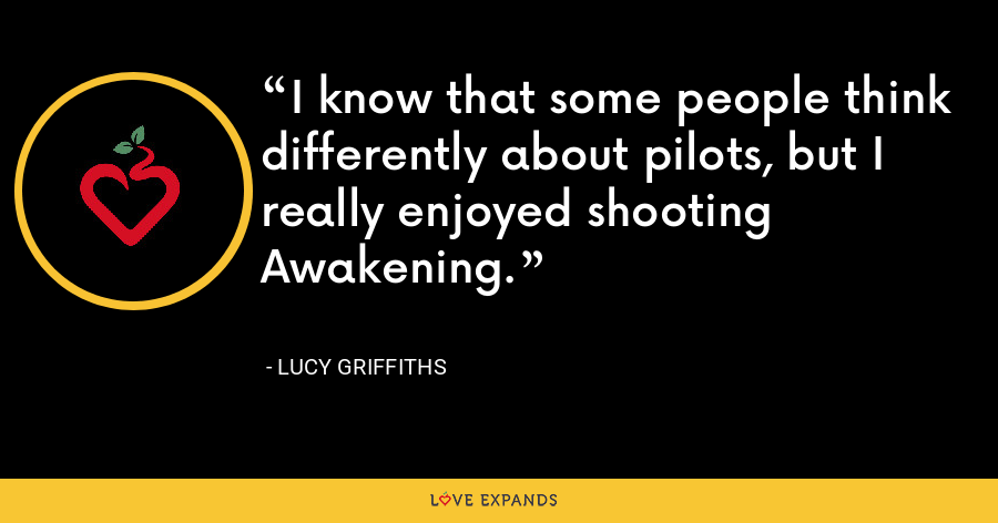 I know that some people think differently about pilots, but I really enjoyed shooting Awakening. - Lucy Griffiths