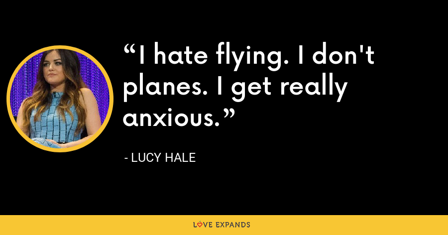 I hate flying. I don't  planes. I get really anxious. - Lucy Hale
