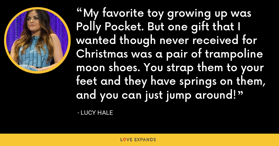 My favorite toy growing up was Polly Pocket. But one gift that I wanted though never received for Christmas was a pair of trampoline moon shoes. You strap them to your feet and they have springs on them, and you can just jump around! - Lucy Hale