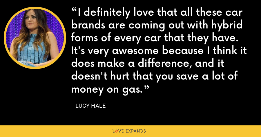 I definitely love that all these car brands are coming out with hybrid forms of every car that they have. It's very awesome because I think it does make a difference, and it doesn't hurt that you save a lot of money on gas. - Lucy Hale