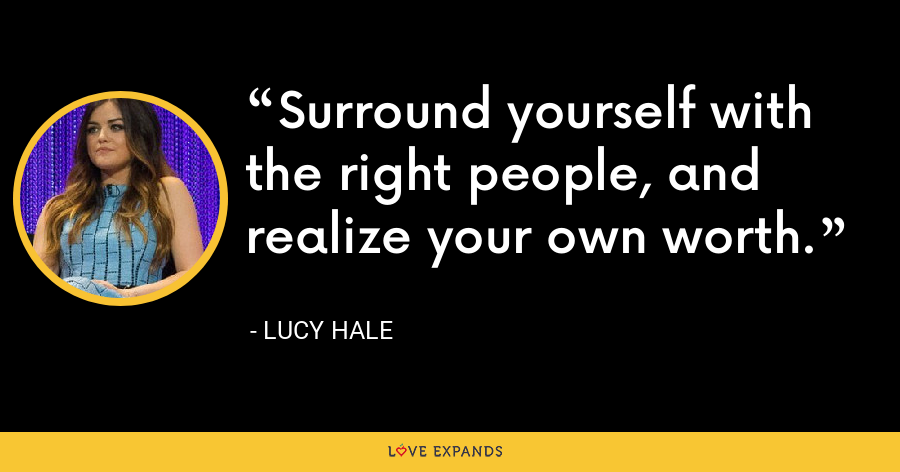 Surround yourself with the right people, and realize your own worth. - Lucy Hale