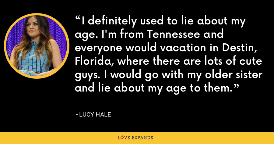 I definitely used to lie about my age. I'm from Tennessee and everyone would vacation in Destin, Florida, where there are lots of cute guys. I would go with my older sister and lie about my age to them. - Lucy Hale