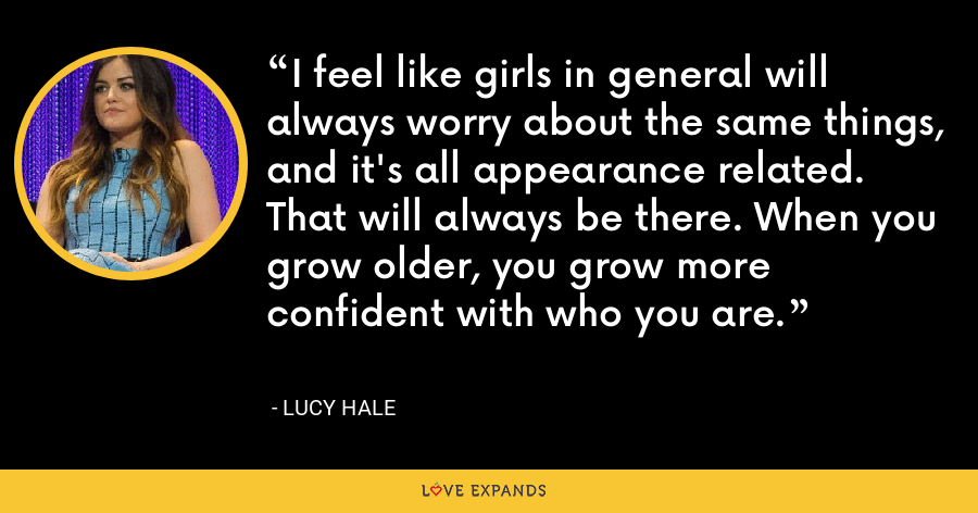 I feel like girls in general will always worry about the same things, and it's all appearance related. That will always be there. When you grow older, you grow more confident with who you are. - Lucy Hale