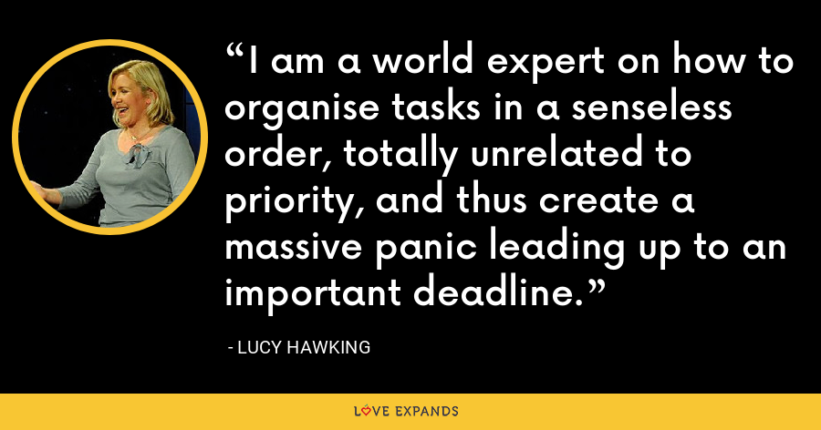I am a world expert on how to organise tasks in a senseless order, totally unrelated to priority, and thus create a massive panic leading up to an important deadline. - Lucy Hawking