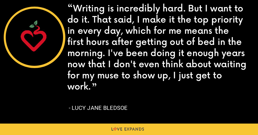 Writing is incredibly hard. But I want to do it. That said, I make it the top priority in every day, which for me means the first hours after getting out of bed in the morning. I've been doing it enough years now that I don't even think about waiting for my muse to show up, I just get to work. - Lucy Jane Bledsoe