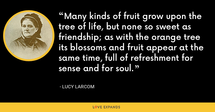 Many kinds of fruit grow upon the tree of life, but none so sweet as friendship; as with the orange tree its blossoms and fruit appear at the same time, full of refreshment for sense and for soul. - Lucy Larcom