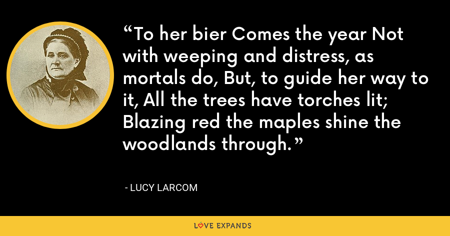 To her bier Comes the year Not with weeping and distress, as mortals do, But, to guide her way to it, All the trees have torches lit; Blazing red the maples shine the woodlands through. - Lucy Larcom