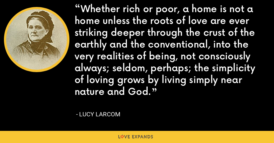 Whether rich or poor, a home is not a home unless the roots of love are ever striking deeper through the crust of the earthly and the conventional, into the very realities of being, not consciously always; seldom, perhaps; the simplicity of loving grows by living simply near nature and God. - Lucy Larcom