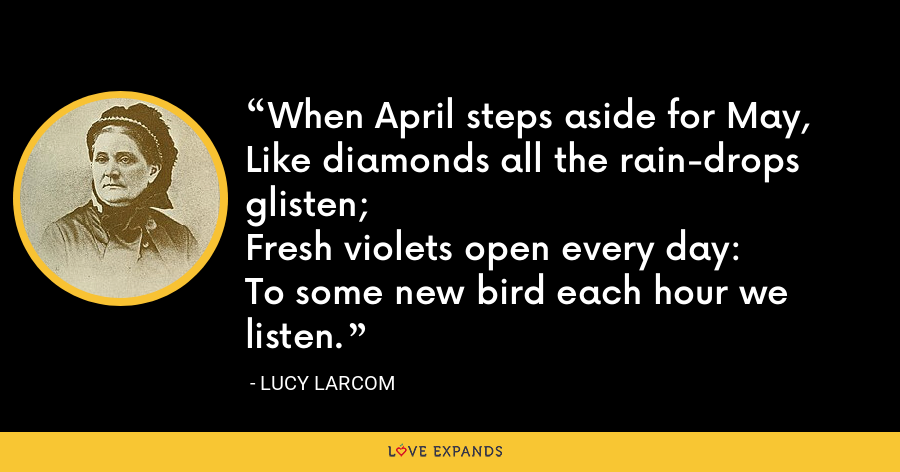 When April steps aside for May,Like diamonds all the rain-drops glisten;Fresh violets open every day:To some new bird each hour we listen. - Lucy Larcom