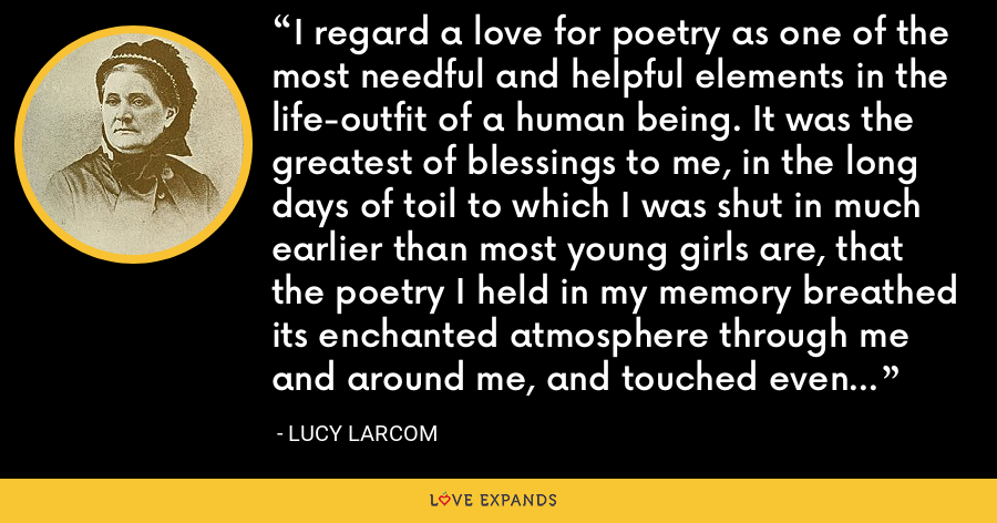 I regard a love for poetry as one of the most needful and helpful elements in the life-outfit of a human being. It was the greatest of blessings to me, in the long days of toil to which I was shut in much earlier than most young girls are, that the poetry I held in my memory breathed its enchanted atmosphere through me and around me, and touched even dull drudgery with its sunshine. - Lucy Larcom