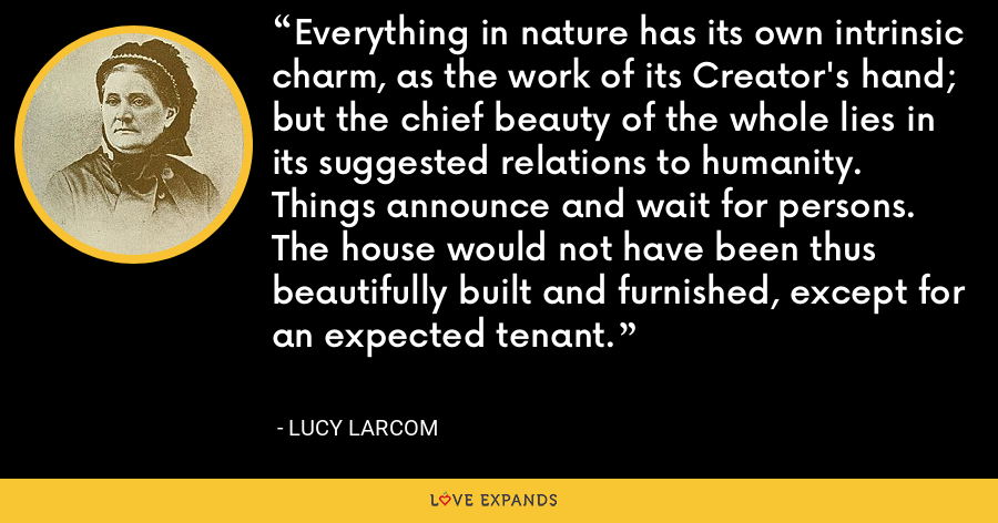 Everything in nature has its own intrinsic charm, as the work of its Creator's hand; but the chief beauty of the whole lies in its suggested relations to humanity. Things announce and wait for persons. The house would not have been thus beautifully built and furnished, except for an expected tenant. - Lucy Larcom