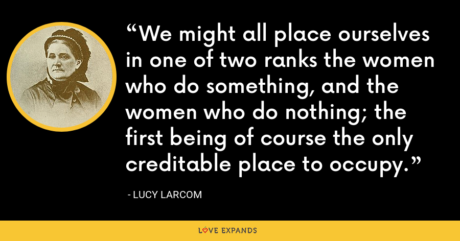 We might all place ourselves in one of two ranks the women who do something, and the women who do nothing; the first being of course the only creditable place to occupy. - Lucy Larcom