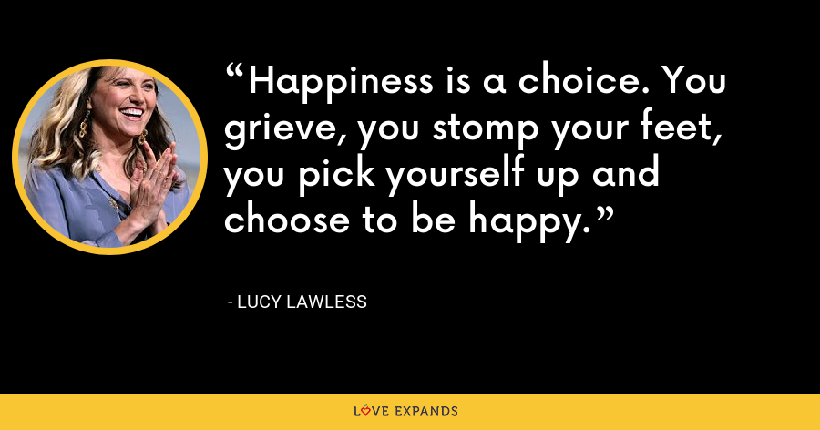 Happiness is a choice. You grieve, you stomp your feet, you pick yourself up and choose to be happy. - Lucy Lawless