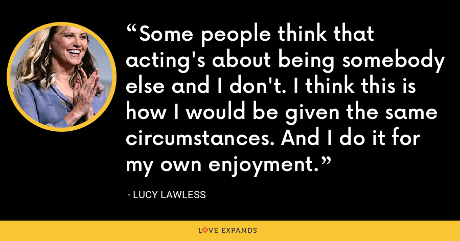 Some people think that acting's about being somebody else and I don't. I think this is how I would be given the same circumstances. And I do it for my own enjoyment. - Lucy Lawless