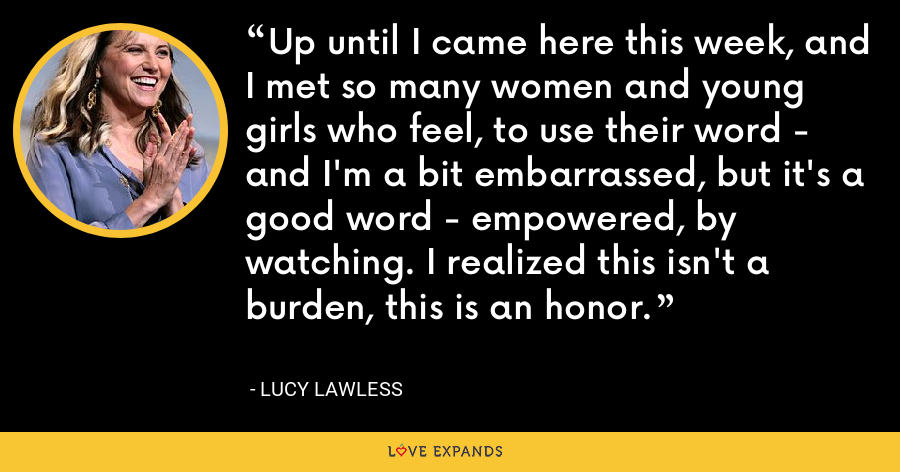 Up until I came here this week, and I met so many women and young girls who feel, to use their word - and I'm a bit embarrassed, but it's a good word - empowered, by watching. I realized this isn't a burden, this is an honor. - Lucy Lawless