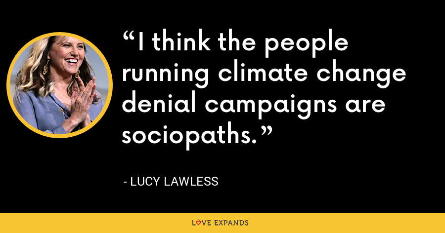 I think the people running climate change denial campaigns are sociopaths. - Lucy Lawless