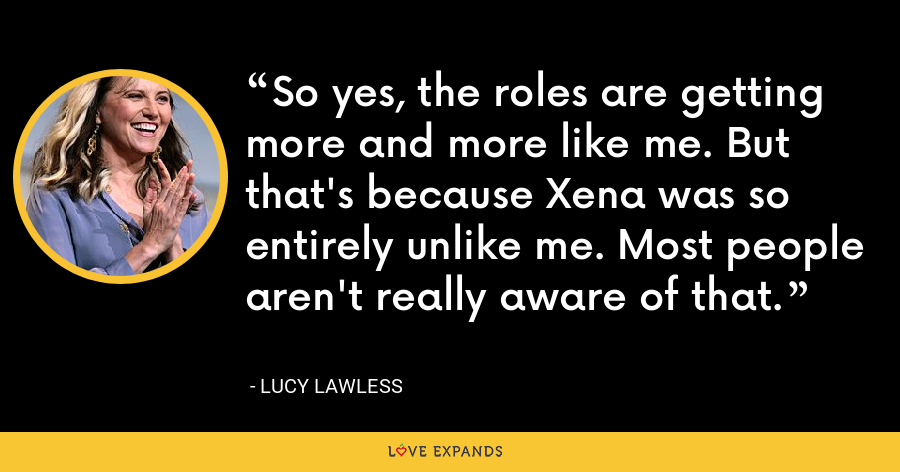 So yes, the roles are getting more and more like me. But that's because Xena was so entirely unlike me. Most people aren't really aware of that. - Lucy Lawless