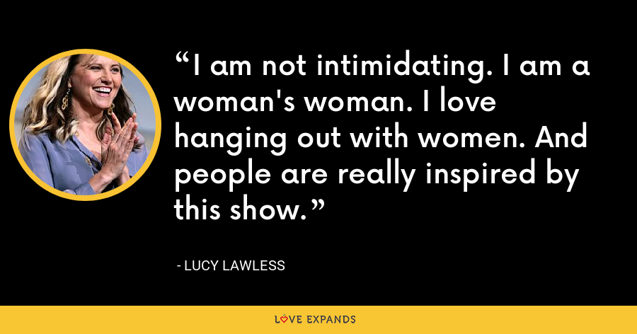 I am not intimidating. I am a woman's woman. I love hanging out with women. And people are really inspired by this show. - Lucy Lawless