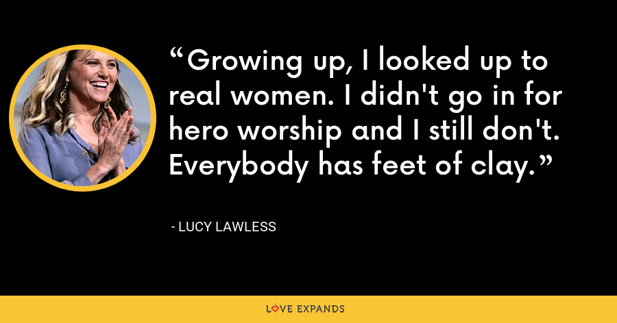Growing up, I looked up to real women. I didn't go in for hero worship and I still don't. Everybody has feet of clay. - Lucy Lawless