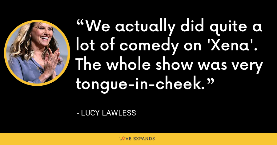We actually did quite a lot of comedy on 'Xena'. The whole show was very tongue-in-cheek. - Lucy Lawless