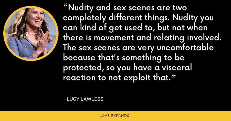 Nudity and sex scenes are two completely different things. Nudity you can kind of get used to, but not when there is movement and relating involved. The sex scenes are very uncomfortable because that's something to be protected, so you have a visceral reaction to not exploit that. - Lucy Lawless
